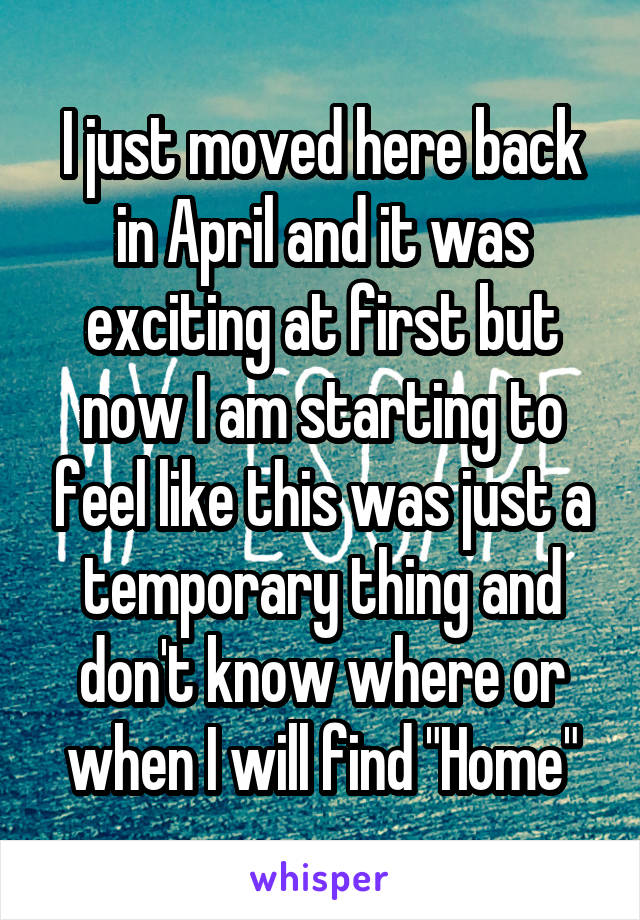 """I just moved here back in April and it was exciting at first but now I am starting to feel like this was just a temporary thing and don't know where or when I will find """"Home"""""""