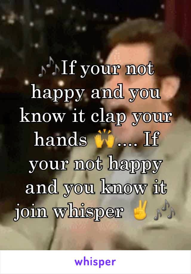🎶If your not happy and you know it clap your hands 🙌.... If your not happy and you know it join whisper ✌🎶