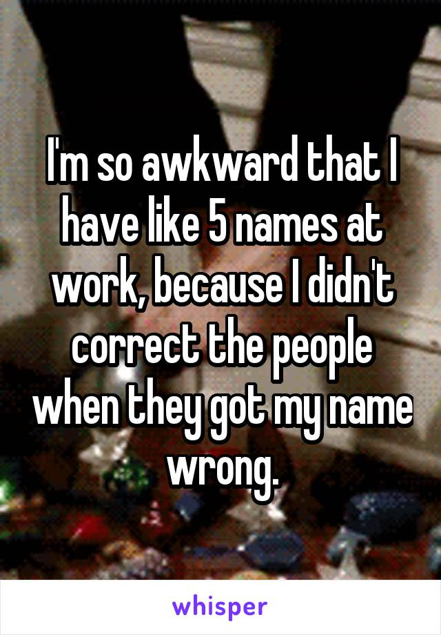 I'm so awkward that I have like 5 names at work, because I didn't correct the people when they got my name wrong.