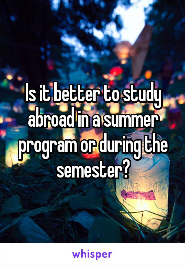 Is it better to study abroad in a summer program or during the semester?