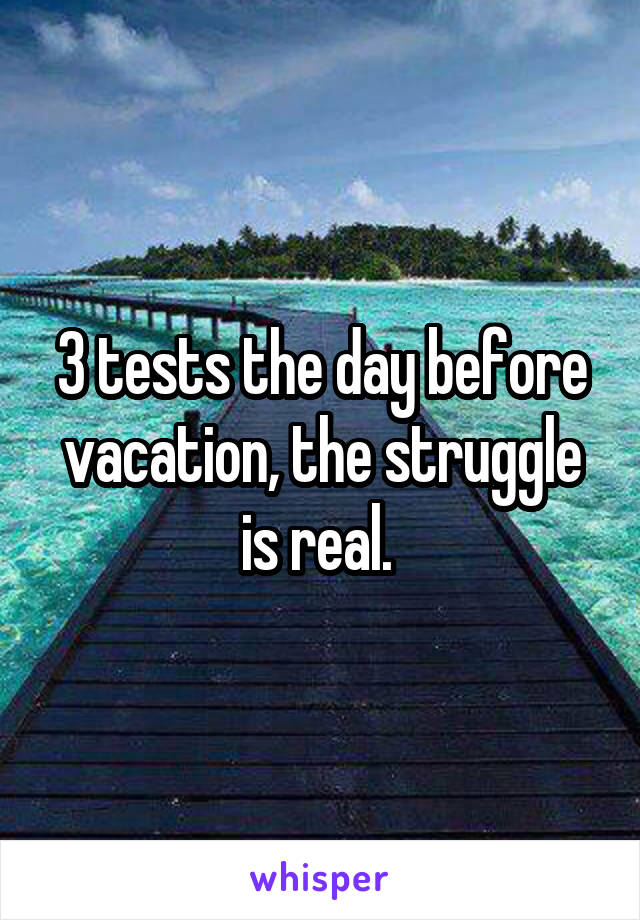 3 tests the day before vacation, the struggle is real.