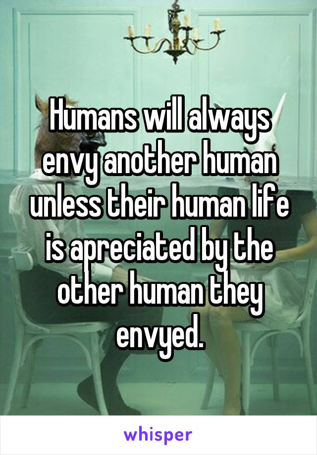 Humans will always envy another human unless their human life is apreciated by the other human they envyed.