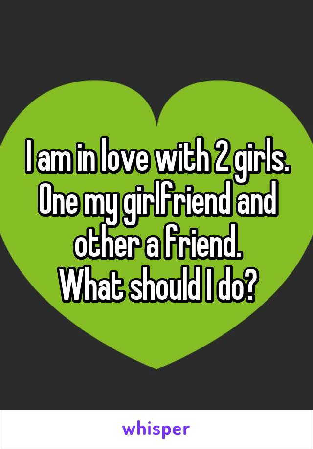 I am in love with 2 girls. One my girlfriend and other a friend. What should I do?