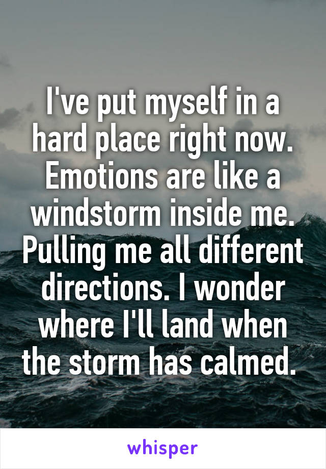 I've put myself in a hard place right now. Emotions are like a windstorm inside me. Pulling me all different directions. I wonder where I'll land when the storm has calmed.