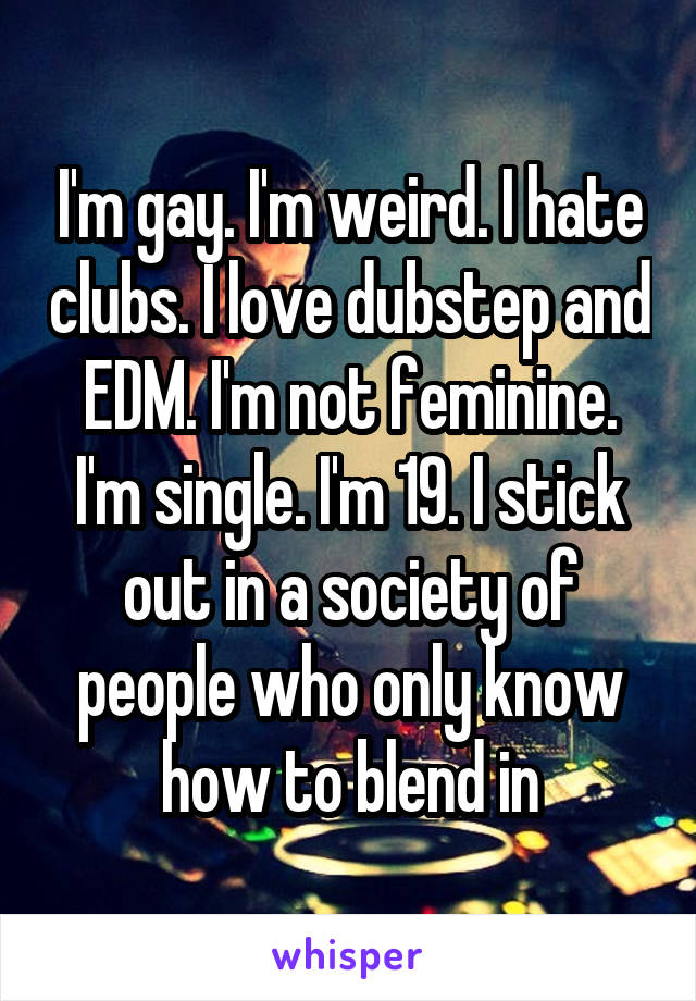 I'm gay. I'm weird. I hate clubs. I love dubstep and EDM. I'm not feminine. I'm single. I'm 19. I stick out in a society of people who only know how to blend in