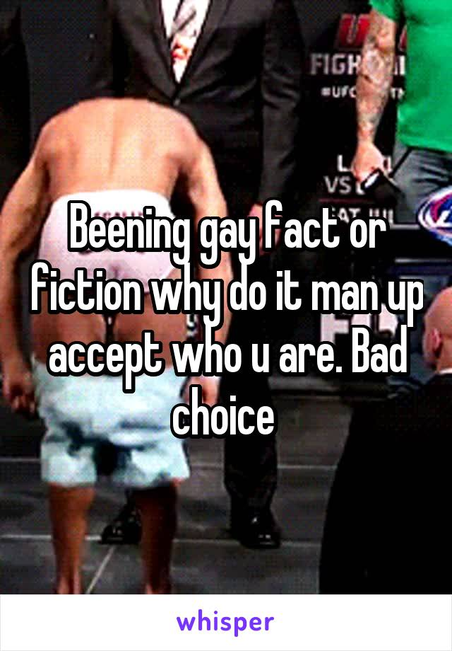 Beening gay fact or fiction why do it man up accept who u are. Bad choice