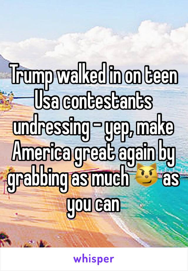 Trump walked in on teen Usa contestants undressing - yep, make America great again by grabbing as much 😼 as you can