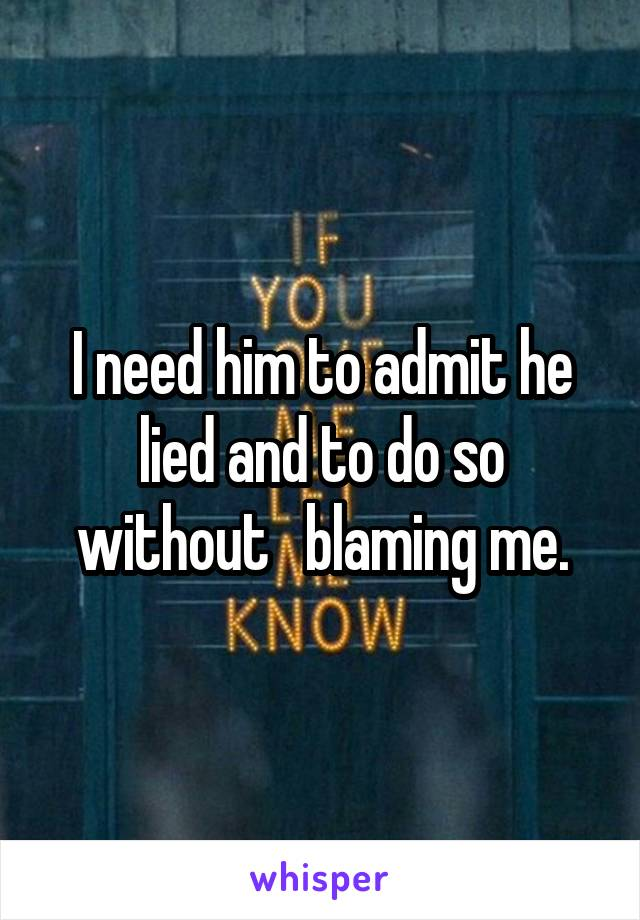 I need him to admit he lied and to do so without   blaming me.