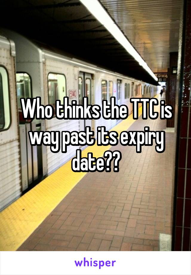 Who thinks the TTC is way past its expiry date??