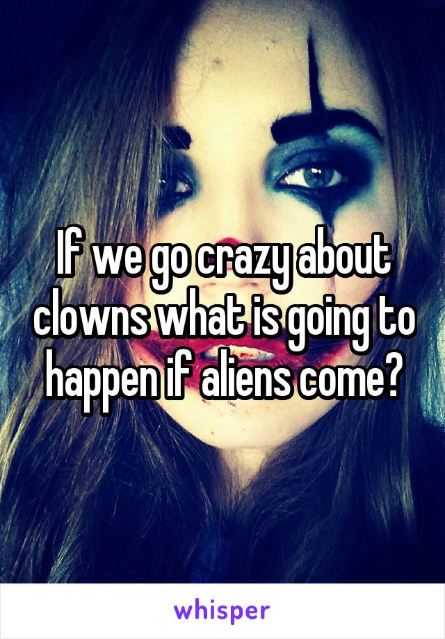 If we go crazy about clowns what is going to happen if aliens come?
