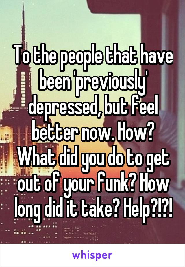 To the people that have been 'previously' depressed, but feel better now. How? What did you do to get out of your funk? How long did it take? Help?!?!