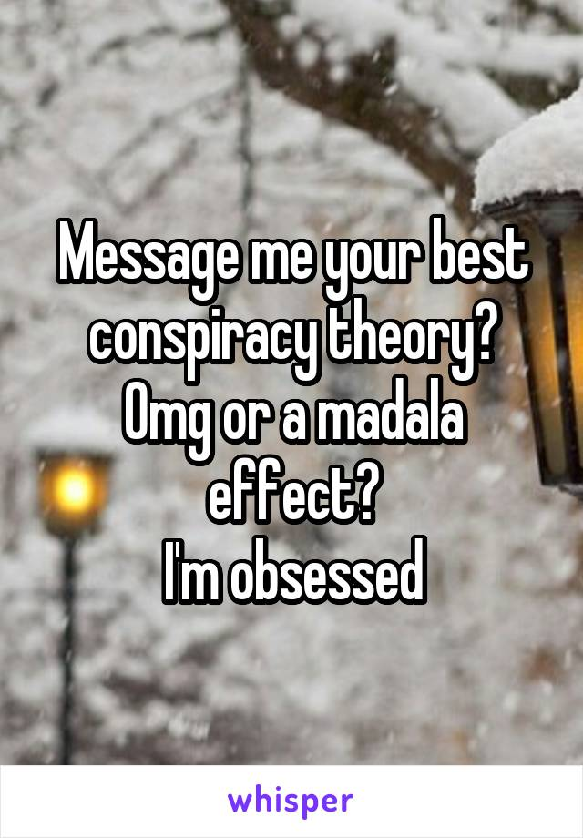 Message me your best conspiracy theory? Omg or a madala effect? I'm obsessed
