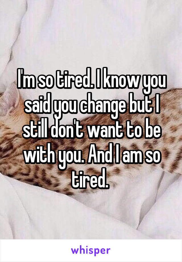 I'm so tired. I know you said you change but I still don't want to be with you. And I am so tired.