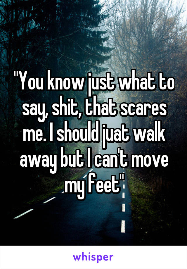 """You know just what to say, shit, that scares me. I should juat walk away but I can't move my feet"""