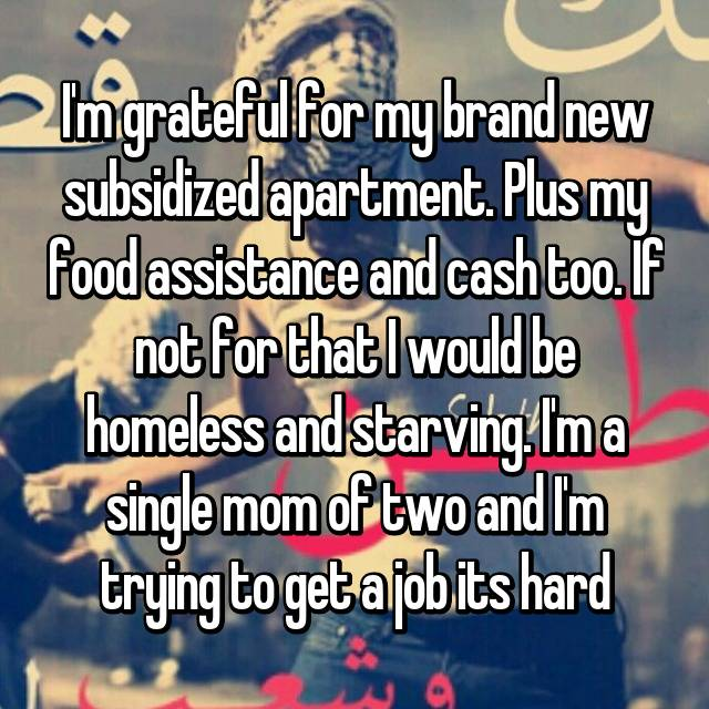 I'm grateful for my brand new subsidized apartment. Plus my food assistance and cash too. If not for that I would be homeless and starving. I'm a single mom of two and I'm trying to get a job its hard