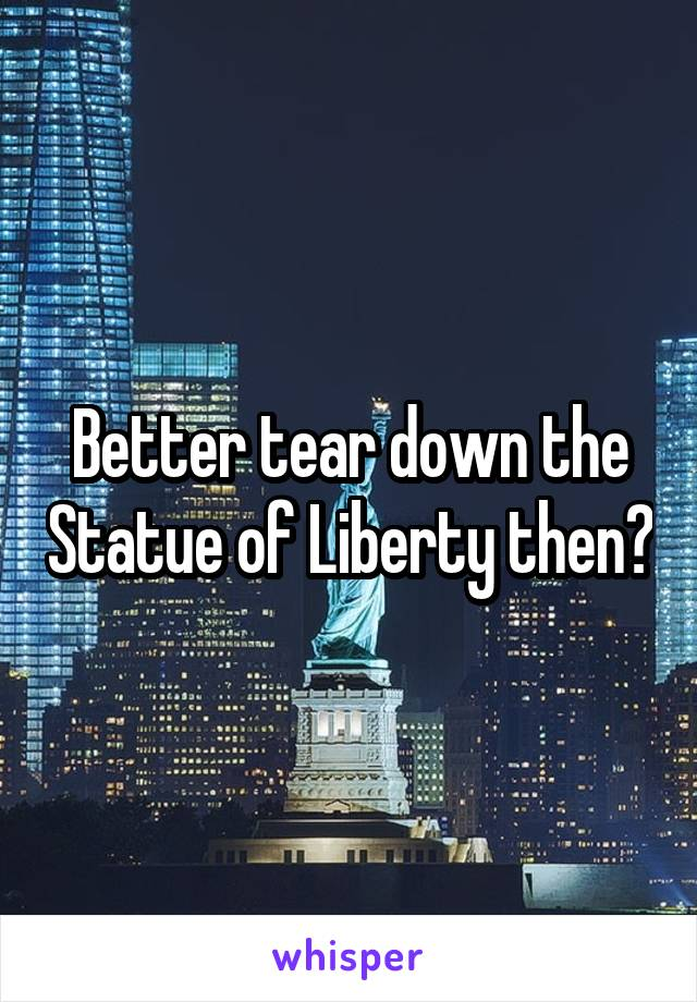 They Were Tearing Down Liberty >> Better Tear Down The Statue Of Liberty Then