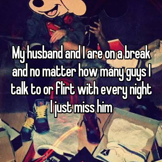 My husband and I are on a break and no matter how many guys I talk to or flirt with every night I just miss him