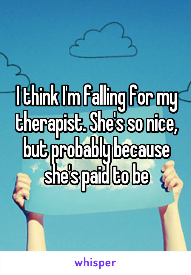 I think I'm falling for my therapist. She's so nice, but probably because she's paid to be