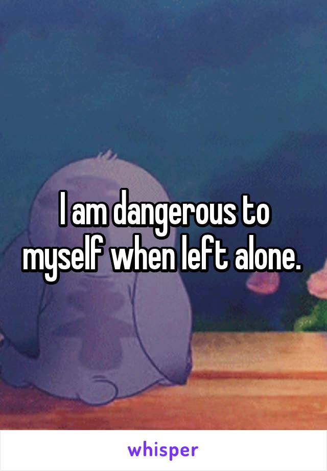 I Am Dangerous To Myself When Left Alone.