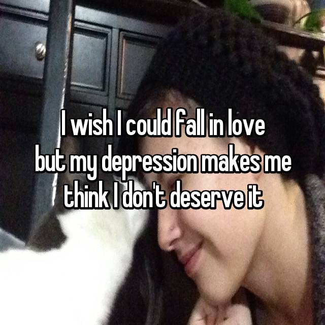 I wish I could fall in love but my depression makes me think I don't deserve it