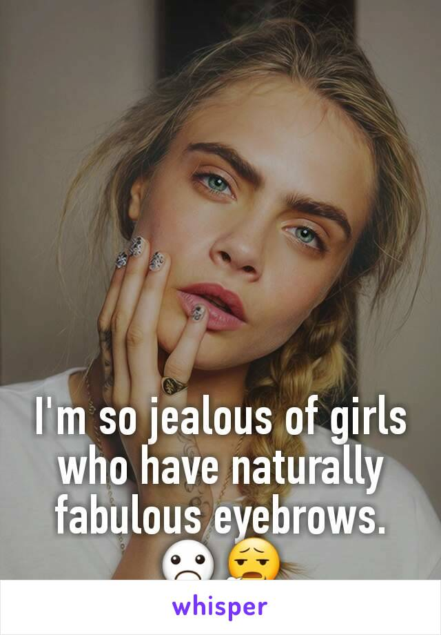 Im So Jealous Of Girls Who Have Naturally Fabulous Eyebrows