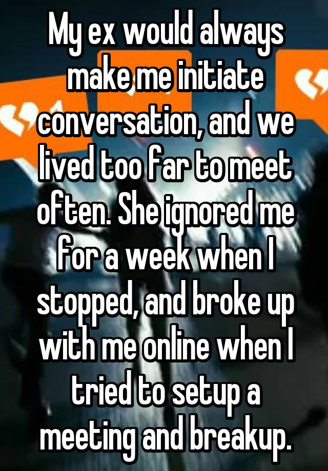 My ex would always make me initiate conversation, and we lived too