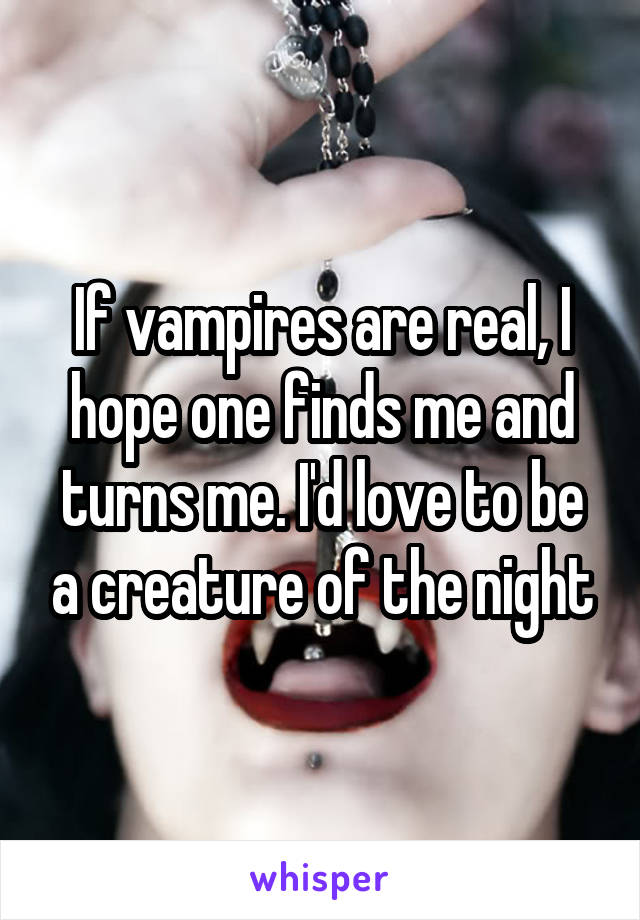 If vampires are real, I hope one finds me and turns me. I'd love to be a creature of the night