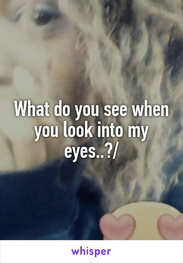when you look into my eyes