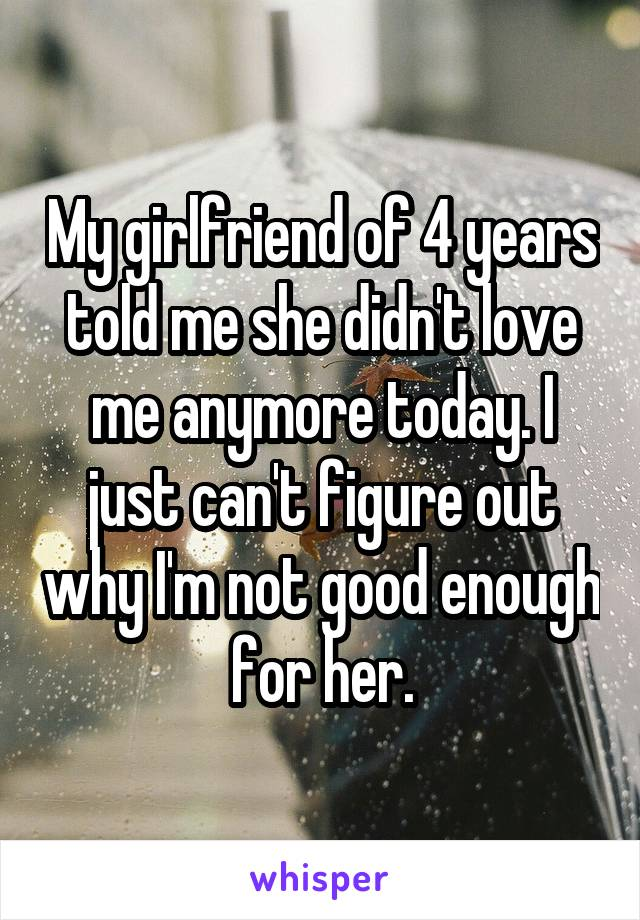 My girlfriend of 4 years told me she didn't love me anymore today. I just can't figure out why I'm not good enough for her.