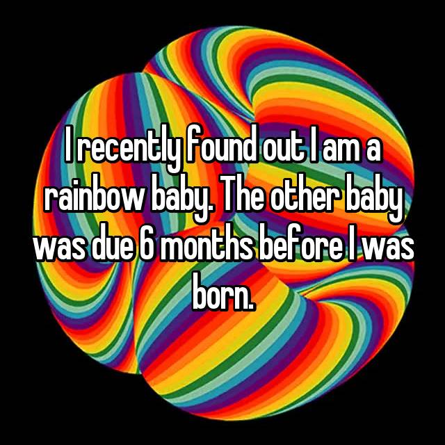 I recently found out I am a rainbow baby. The other baby was due 6 months before I was born.