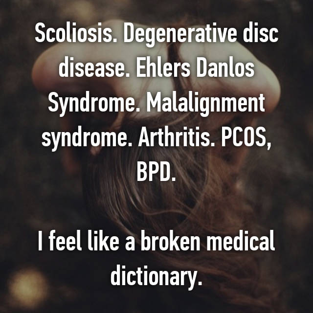 Scoliosis. Degenerative disc disease. Ehlers Danlos Syndrome. Malalignment syndrome. Arthritis. PCOS, BPD.  I feel like a broken medical dictionary.