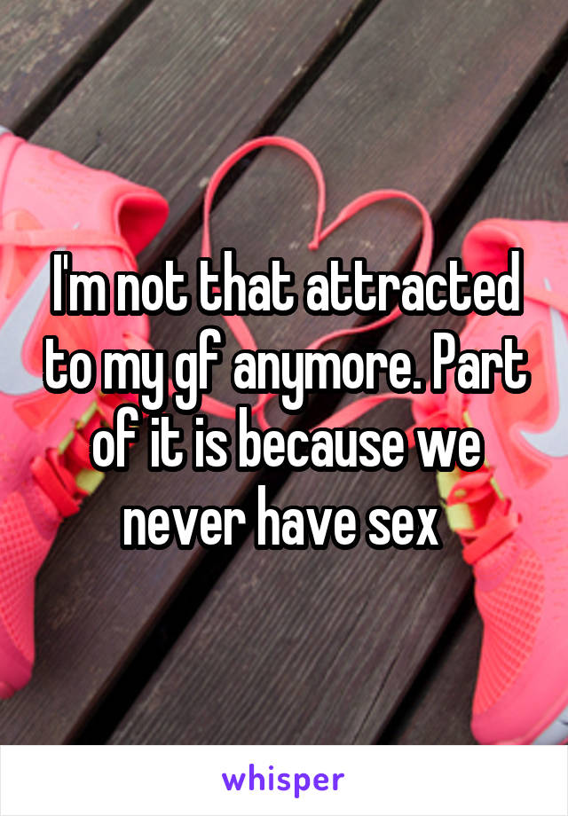 I'm not that attracted to my gf anymore. Part of it is because we never have sex