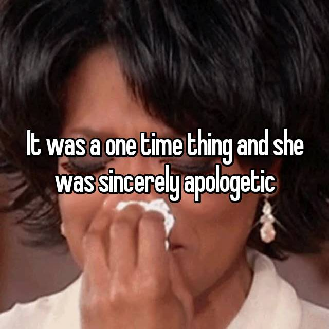 It was a one time thing and she was sincerely apologetic