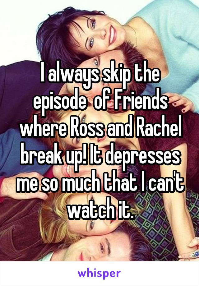 I always skip the episode  of Friends where Ross and Rachel break up! It depresses me so much that I can't watch it.