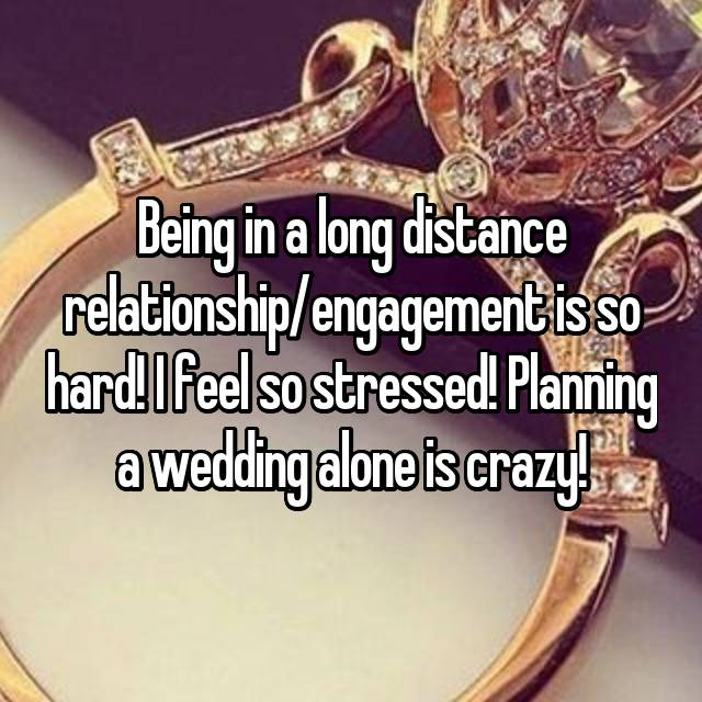 Being in a long distance relationship/engagement is so hard! I feel so stressed! Planning a wedding alone is crazy!