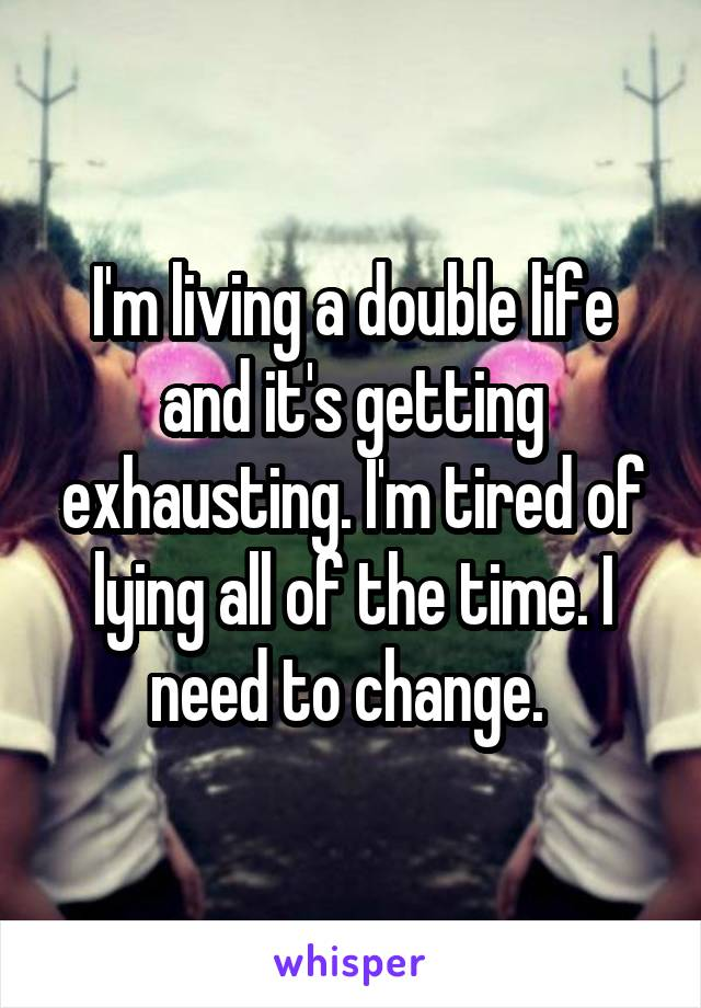 I'm living a double life and it's getting exhausting. I'm tired of lying all of the time. I need to change.