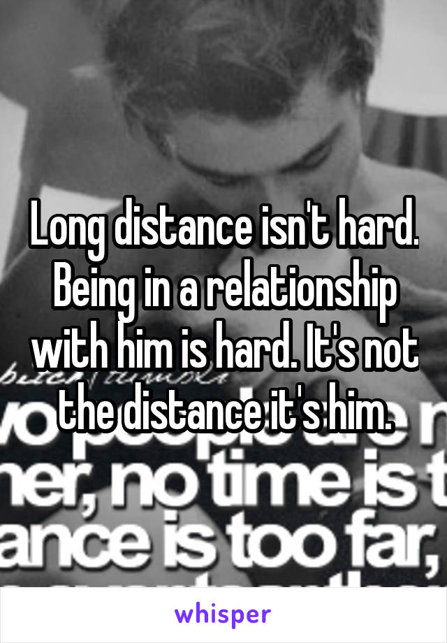 Long distance isn't hard. Being in a relationship with him is hard. It's not the distance it's him.