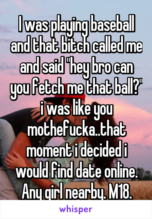"""I was playing baseball and that bitch called me and said """"hey bro can you fetch me that ball?"""" i was like you mothefucka..that moment i decided i would find date online. Any girl nearby. M18."""