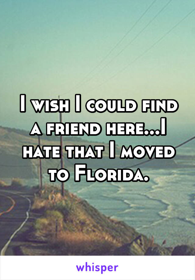 I wish I could find a friend here...I hate that I moved to Florida.