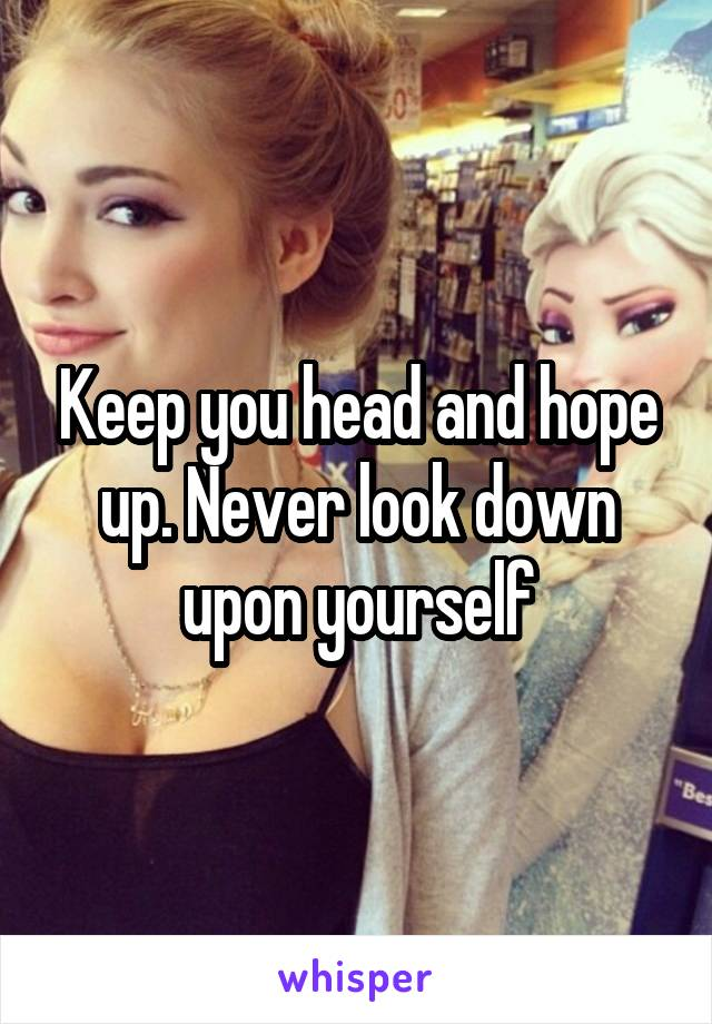 Keep you head and hope up. Never look down upon yourself