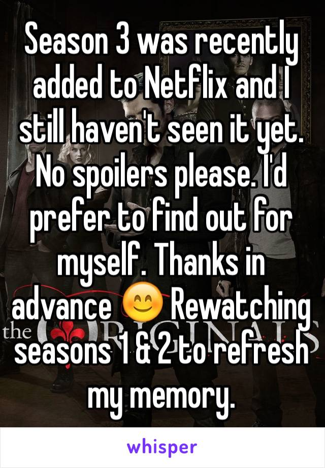 Season 3 was recently added to Netflix and I still haven't seen it yet. No spoilers please. I'd prefer to find out for myself. Thanks in advance 😊 Rewatching seasons 1 & 2 to refresh my memory.