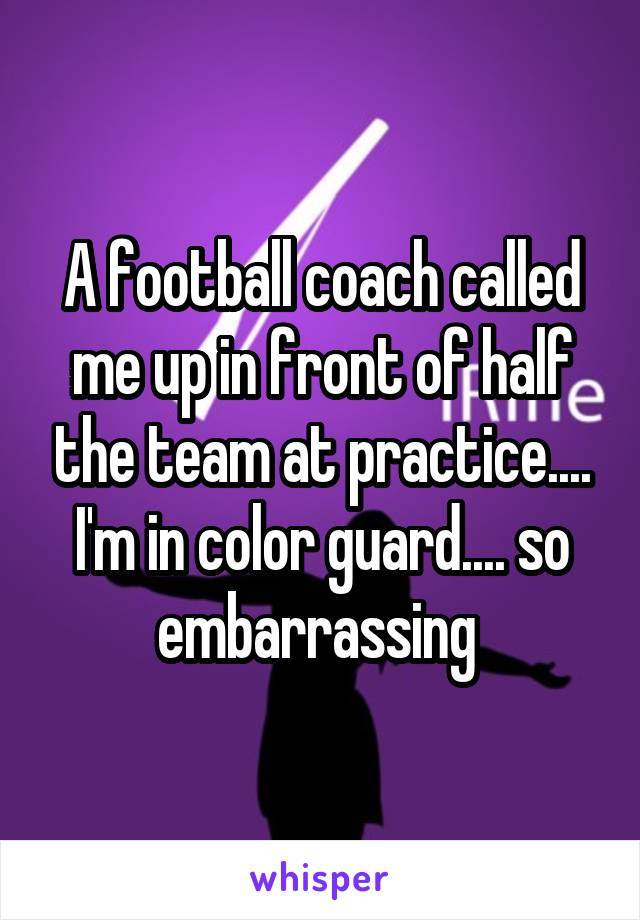 A football coach called me up in front of half the team at practice.... I'm in color guard.... so embarrassing