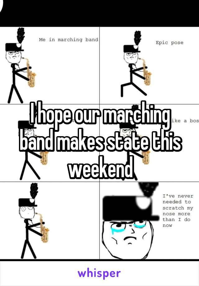 I hope our marching band makes state this weekend