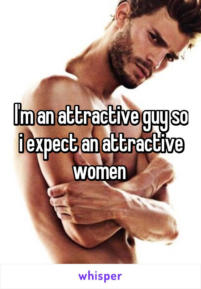 I'm an attractive guy so i expect an attractive women
