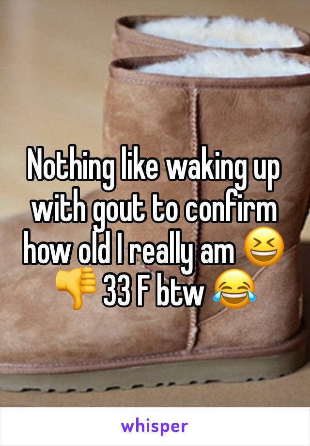 Nothing like waking up with gout to confirm how old I really am 😆👎 33 F btw 😂