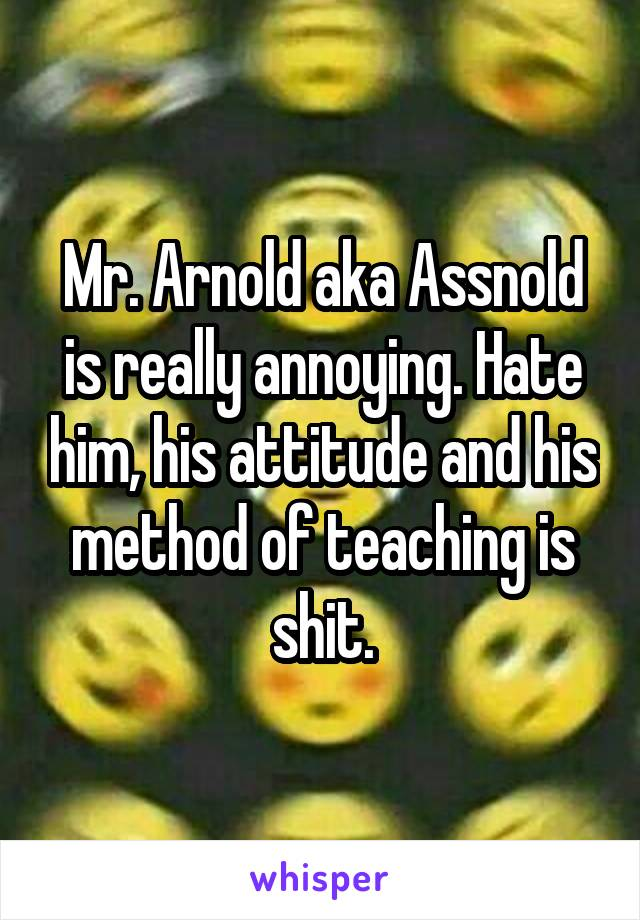 Mr. Arnold aka Assnold is really annoying. Hate him, his attitude and his method of teaching is shit.