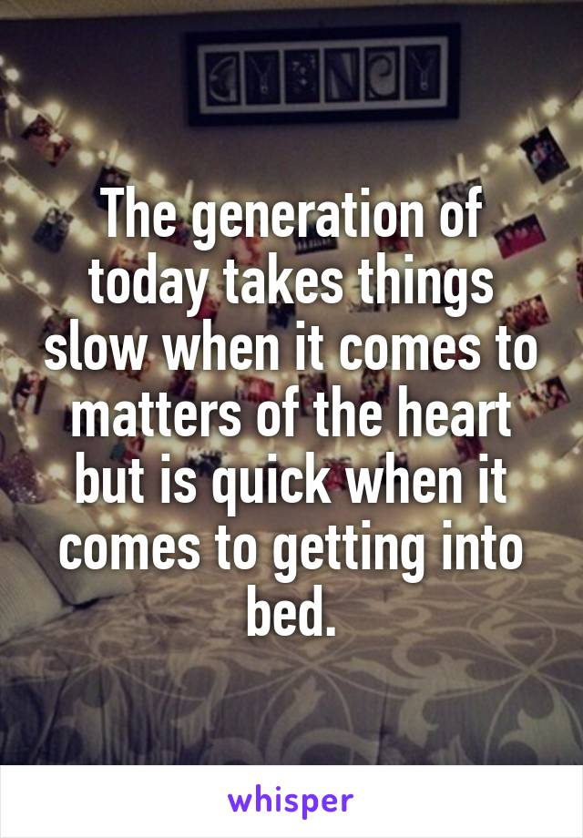 The generation of today takes things slow when it comes to matters of the heart but is quick when it comes to getting into bed.