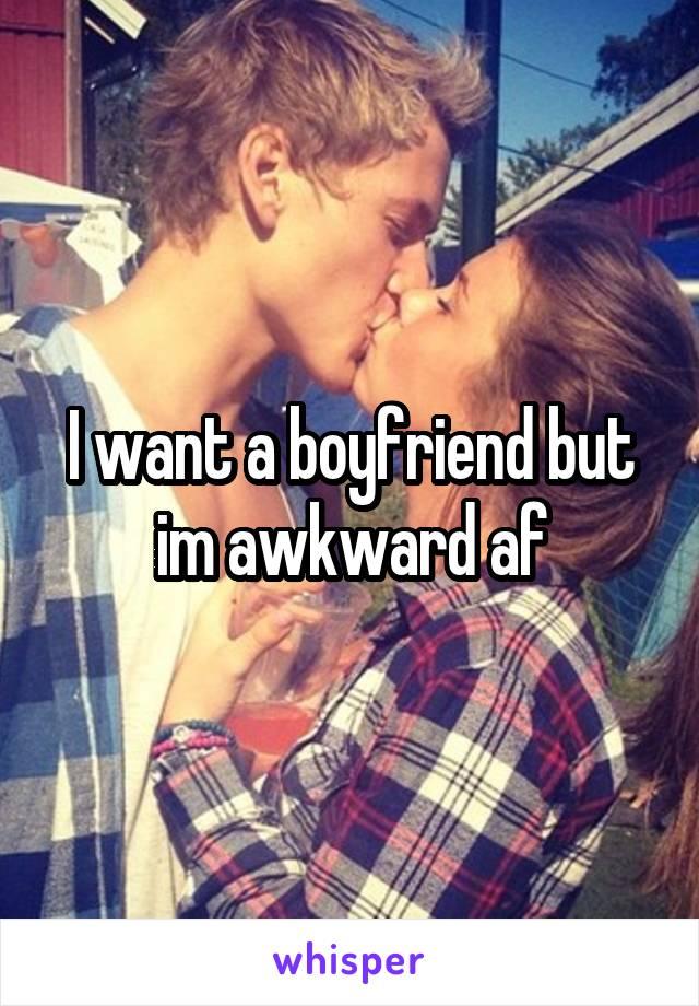 I want a boyfriend but im awkward af