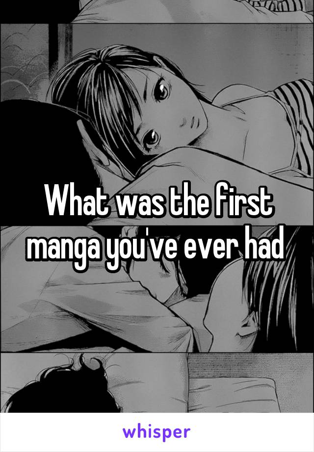 What was the first manga you've ever had