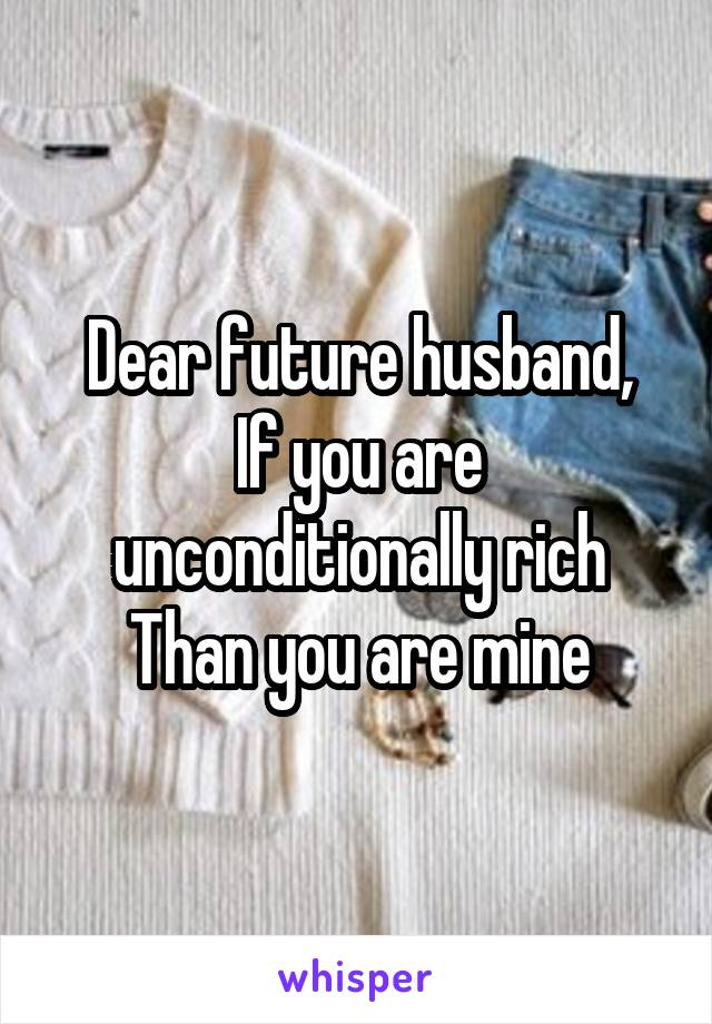 Dear future husband, If you are unconditionally rich Than you are mine